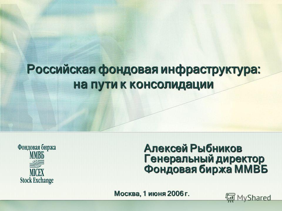 Российская фондовая инфраструктура: на пути к консолидации Алексей Рыбников Генеральный директор Фондовая биржа ММВБ Москва, 1 июня 2006 г.