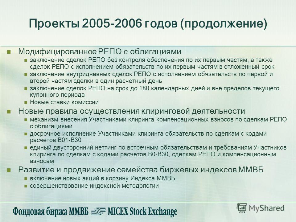 Проекты 2005-2006 годов (продолжение) Модифицированное РЕПО с облигациями заключение сделок РЕПО без контроля обеспечения по их первым частям, а также сделок РЕПО с исполнением обязательств по их первым частям в отложенный срок заключение внутридневн
