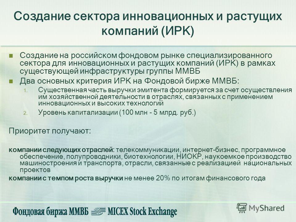 Создание на российском фондовом рынке специализированного сектора для инновационных и растущих компаний (ИРК) в рамках существующей инфраструктуры группы ММВБ Два основных критерия ИРК на Фондовой бирже ММВБ: 1. Существенная часть выручки эмитента фо