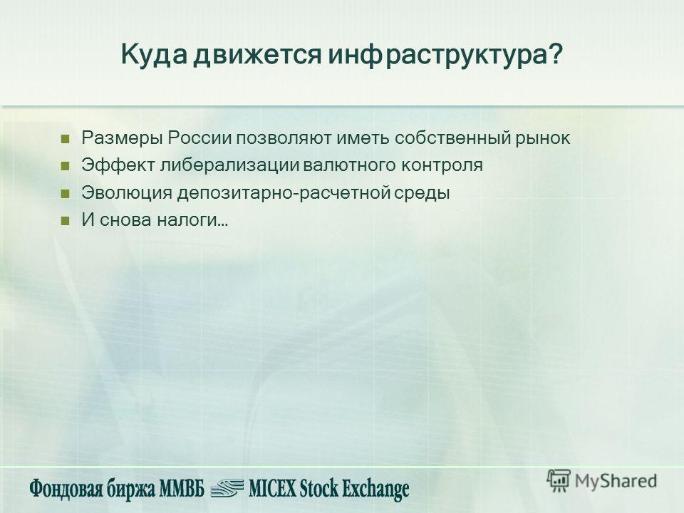 Куда движется инфраструктура? Размеры России позволяют иметь собственный рынок Эффект либерализации валютного контроля Эволюция депозитарно-расчетной среды И снова налоги…