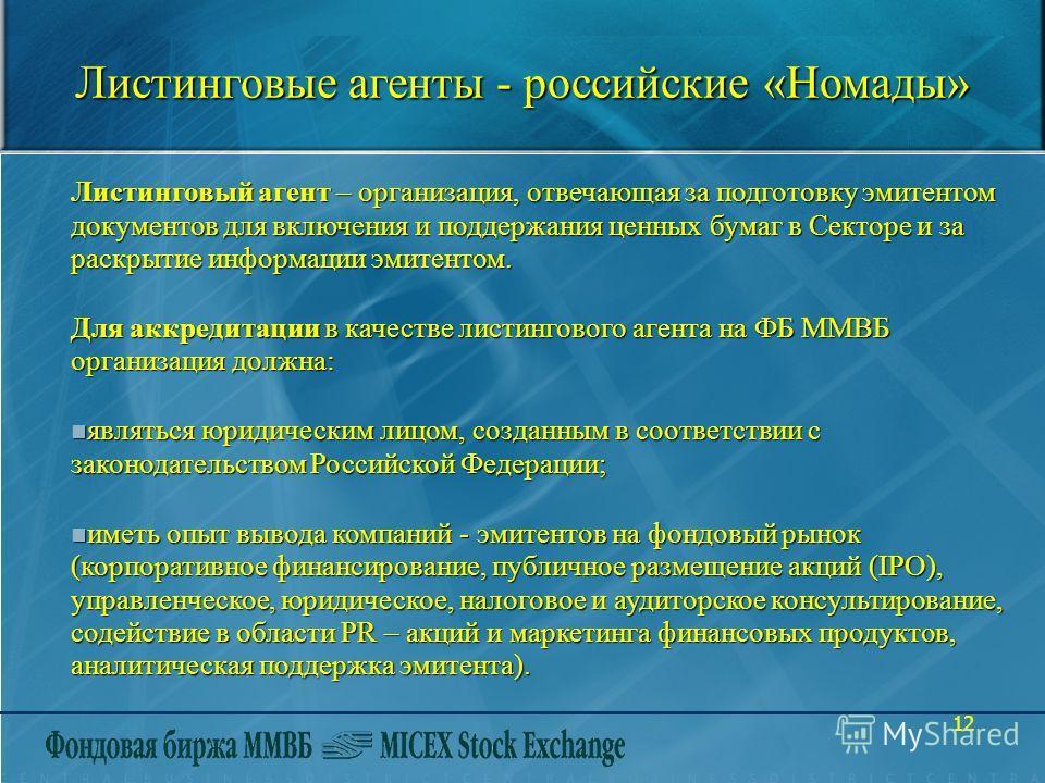 12 Листинговые агенты - российские «Номады» Листинговый агент – организация, отвечающая за подготовку эмитентом документов для включения и поддержания ценных бумаг в Секторе и за раскрытие информации эмитентом. Для аккредитации в качестве листинговог