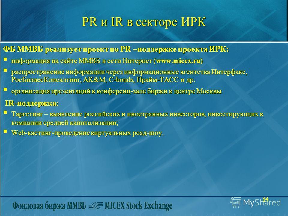 14 PR и IR в секторе ИРК ФБ ММВБ реализует проект по PR –поддержке проекта ИРК: информация на сайте ММВБ в сети Интернет (www.micex.ru) информация на сайте ММВБ в сети Интернет (www.micex.ru) распространение информации через информационные агентства
