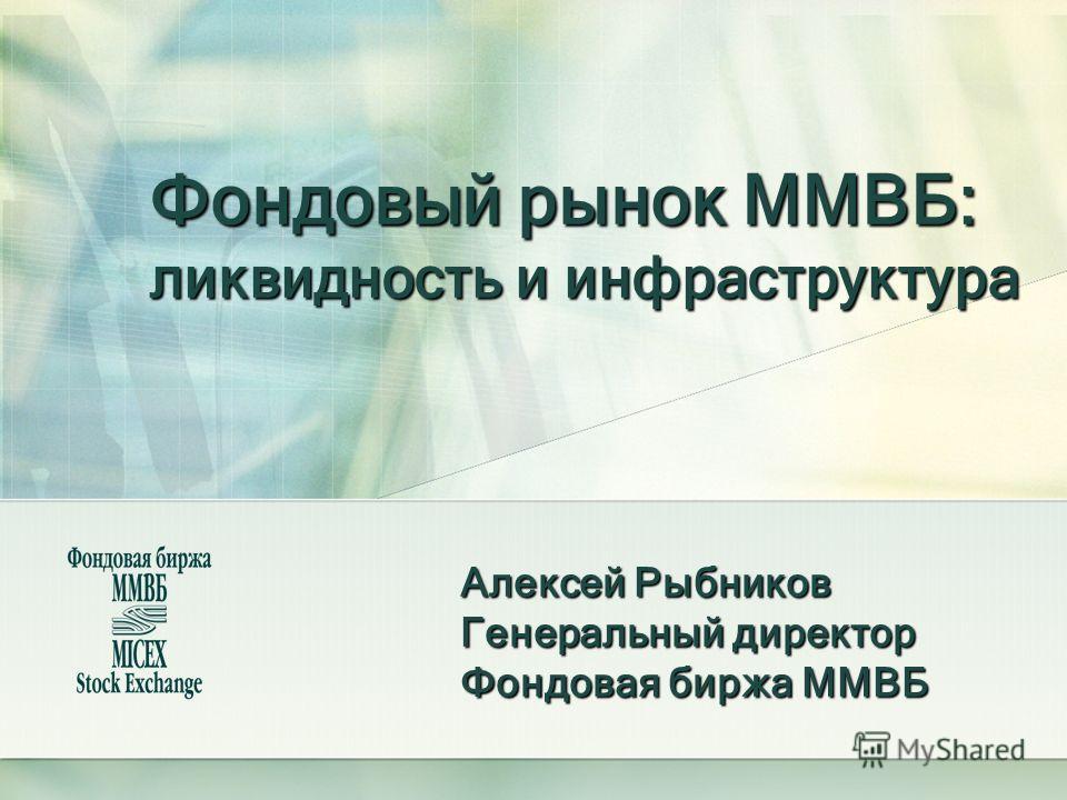 Фондовый рынок ММВБ: ликвидность и инфраструктура Алексей Рыбников Генеральный директор Фондовая биржа ММВБ