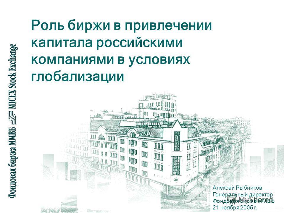 Роль биржи в привлечении капитала российскими компаниями в условиях глобализации Алексей Рыбников Генеральный директор Фондовая биржа ММВБ 21 ноября 2005 г.