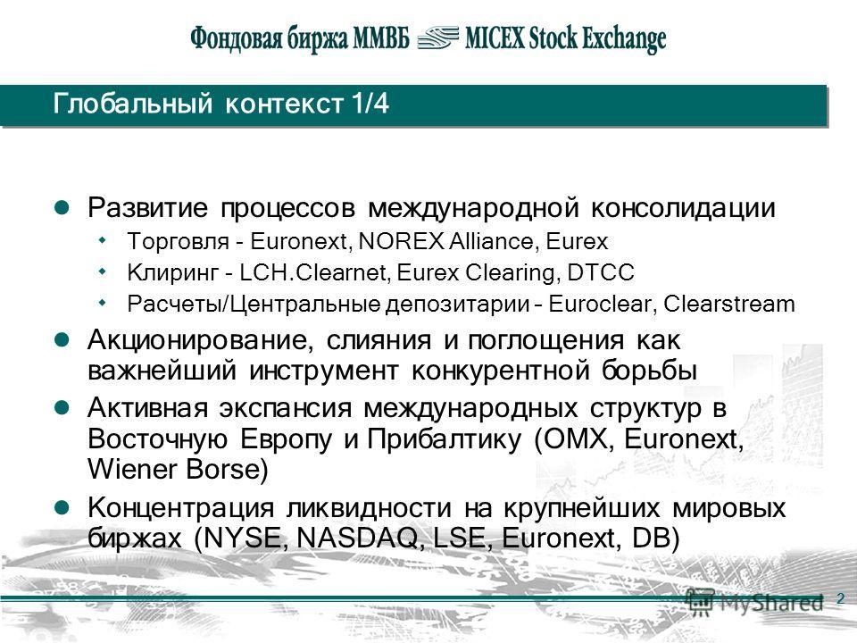 2 Глобальный контекст 1/4 Развитие процессов международной консолидации ۰ Торговля - Euronext, NOREX Alliance, Eurex ۰ Клиринг - LCH.Clearnet, Eurex Clearing, DTCC ۰ Расчеты/Центральные депозитарии – Euroclear, Clearstream Акционирование, слияния и п