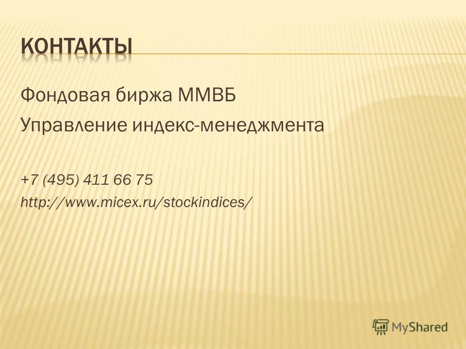 Фондовая биржа ММВБ Управление индекс-менеджмента +7 (495) 411 66 75 http://www.micex.ru/stockindices/