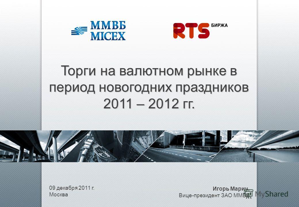 09 декабря 2011 г. Москва Торги на валютном рынке в период новогодних праздников 2011 – 2012 гг. Игорь Марич, Вице-президент ЗАО ММВБ