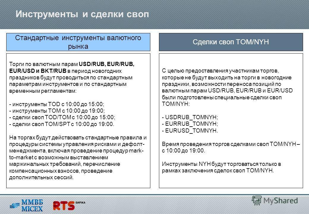 Инструменты и сделки своп Торги по валютным парам USD/RUB, EUR/RUB, EUR/USD и BKT/RUB в период новогодних праздников будут проводиться по стандартным параметрам инструментов и по стандартным временным регламентам: - инструменты TOD с 10:00 до 15:00;