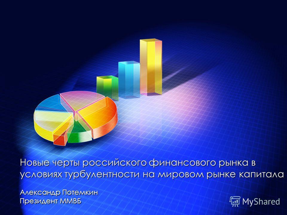 Новые черты российского финансового рынка в условиях турбулентности на мировом рынке капитала Александр Потемкин Президент ММВБ