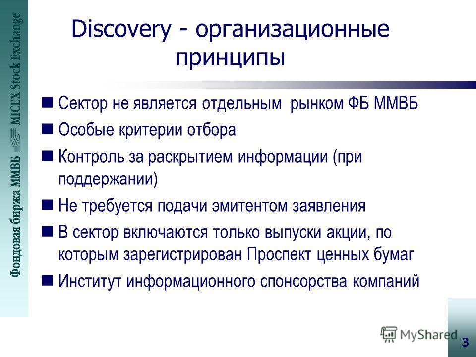 3 Discovery - организационные принципы nСектор не является отдельным рынком ФБ ММВБ nОсобые критерии отбора nКонтроль за раскрытием информации (при поддержании) nНе требуется подачи эмитентом заявления nВ сектор включаются только выпуски акции, по ко