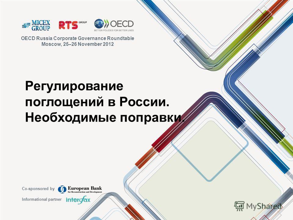 Регулирование поглощений в России. Необходимые поправки. OECD Russia Corporate Governance Roundtable Moscow, 25–26 November 2012 Co-sponsored by Informational partner