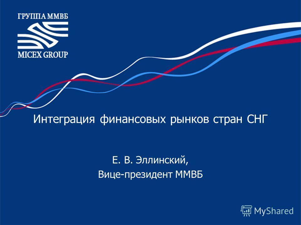 Интеграция финансовых рынков стран СНГ Е. В. Эллинский, Вице-президент ММВБ