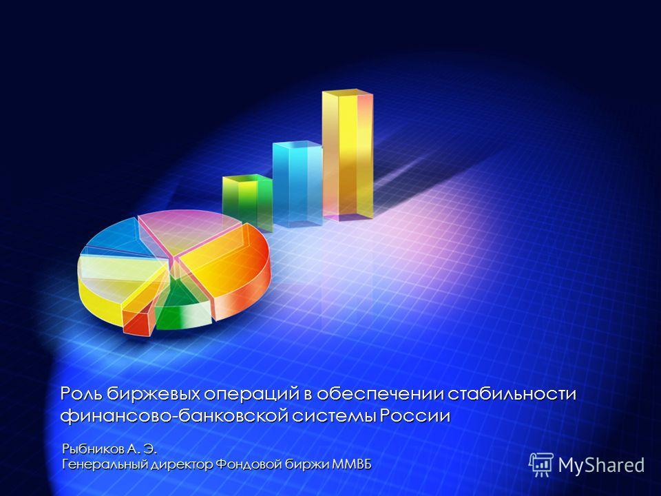 Рыбников А. Э. Генеральный директор Фондовой биржи ММВБ Роль биржевых операций в обеспечении стабильности финансово-банковской системы России