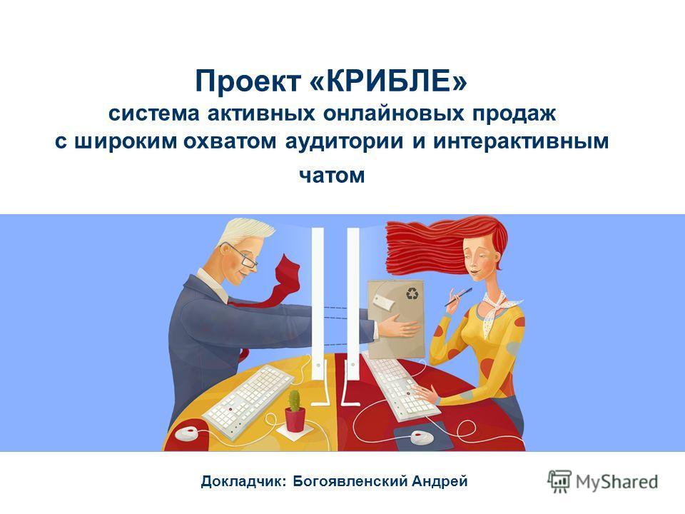 Проект «КРИБЛЕ» система активных онлайновых продаж с широким охватом аудитории и интерактивным чатом Докладчик: Богоявленский Андрей