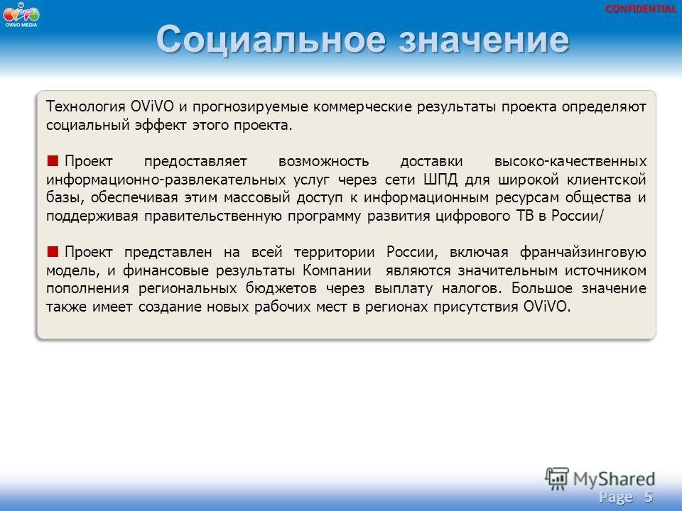 CONFIDENTIAL Социальное значение Page 5 Технология OViVO и прогнозируемые коммерческие результаты проекта определяют социальный эффект этого проекта. Проект предоставляет возможность доставки высоко-качественных информационно-развлекательных услуг че
