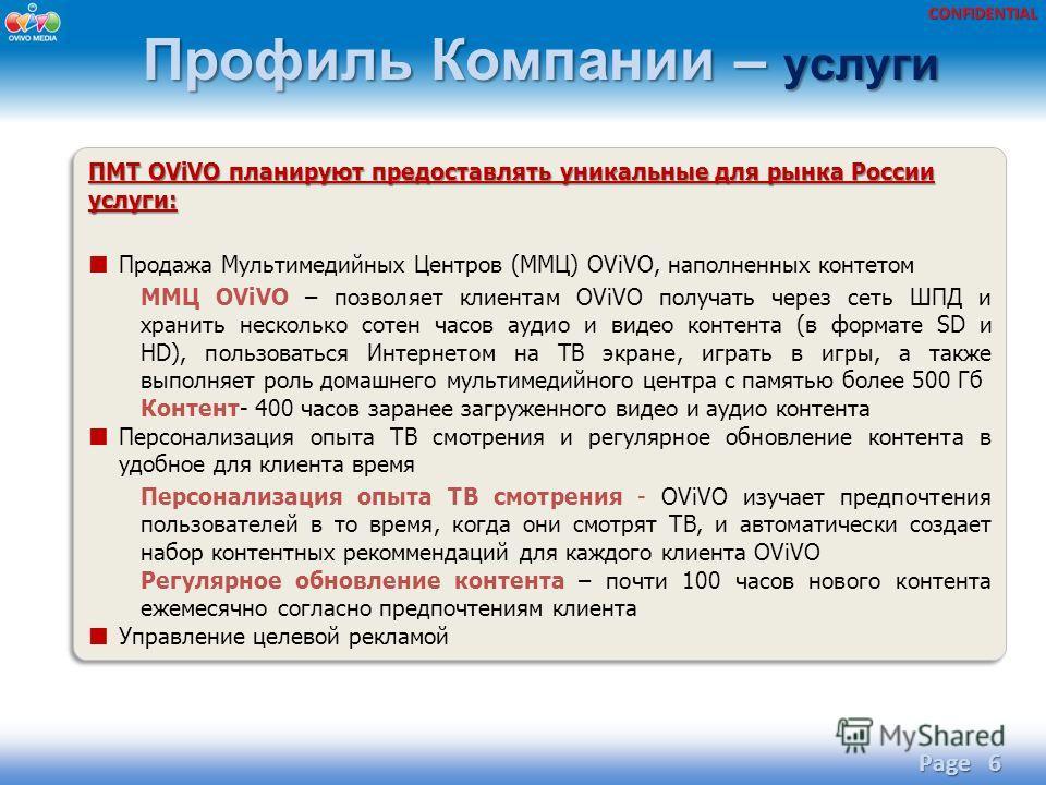 CONFIDENTIAL Профиль Компании – услуги Page 6 ПМТ OViVO планируют предоставлять уникальные для рынка России услуги: Продажа Мультимедийных Центров (ММЦ) OViVO, наполненных контетом ММЦ OViVO – позволяет клиентам OViVO получать через сеть ШПД и хранит