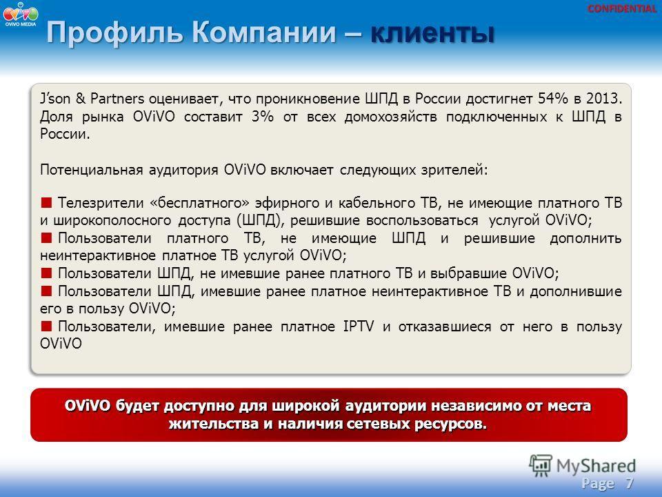 CONFIDENTIAL Профиль Компании – клиенты Page 7 Json & Partners оценивает, что проникновение ШПД в России достигнет 54% в 2013. Доля рынка OViVO составит 3% от всех домохозяйств подключенных к ШПД в России. Потенциальная аудитория OViVO включает следу