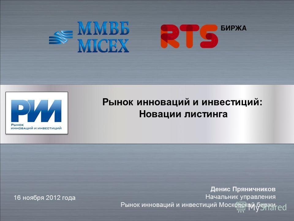 16 ноября 2012 года Денис Пряничников Начальник управления Рынок инноваций и инвестиций Московской биржи Рынок инноваций и инвестиций: Новации листинга