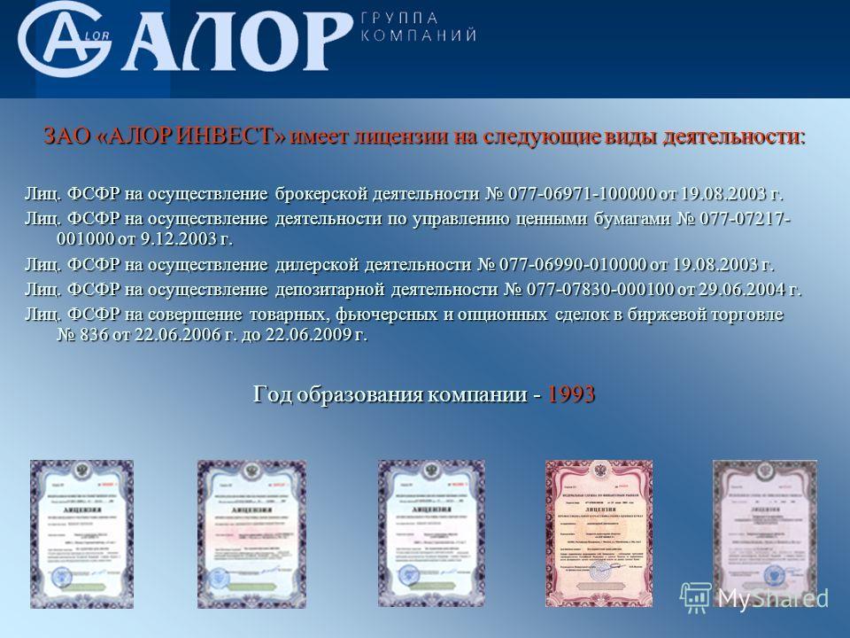 ЗАО «АЛОР ИНВЕСТ» имеет лицензии на следующие виды деятельности: Лиц. ФСФР на осуществление брокерской деятельности 077-06971-100000 от 19.08.2003 г. Лиц. ФСФР на осуществление деятельности по управлению ценными бумагами 077-07217- 001000 от 9.12.200
