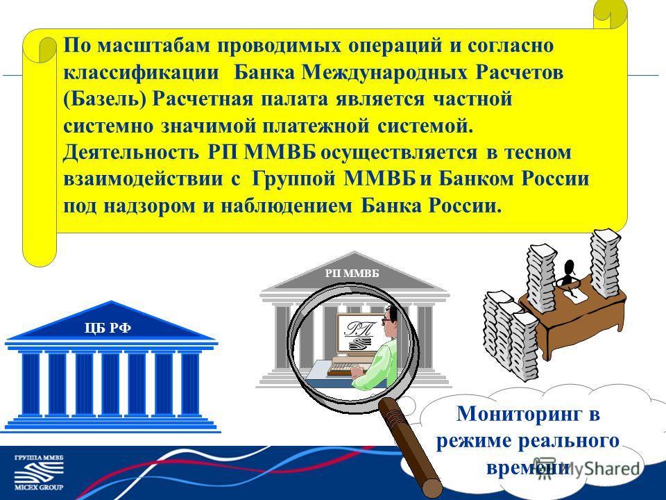 РП ММВБ По масштабам проводимых операций и согласно классификации Банка Международных Расчетов (Базель) Расчетная палата является частной системно значимой платежной системой. Деятельность РП ММВБ осуществляется в тесном взаимодействии с Группой ММВБ