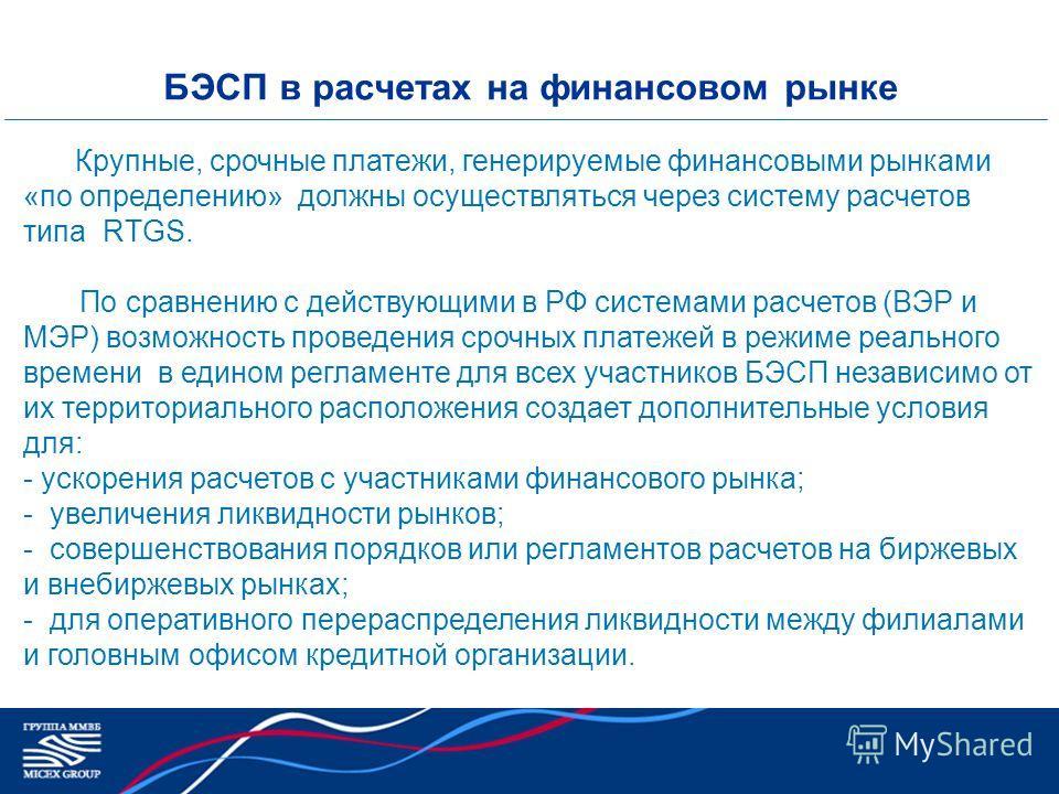 БЭСП в расчетах на финансовом рынке Крупные, срочные платежи, генерируемые финансовыми рынками «по определению» должны осуществляться через систему расчетов типа RTGS. По сравнению с действующими в РФ системами расчетов (ВЭР и МЭР) возможность провед