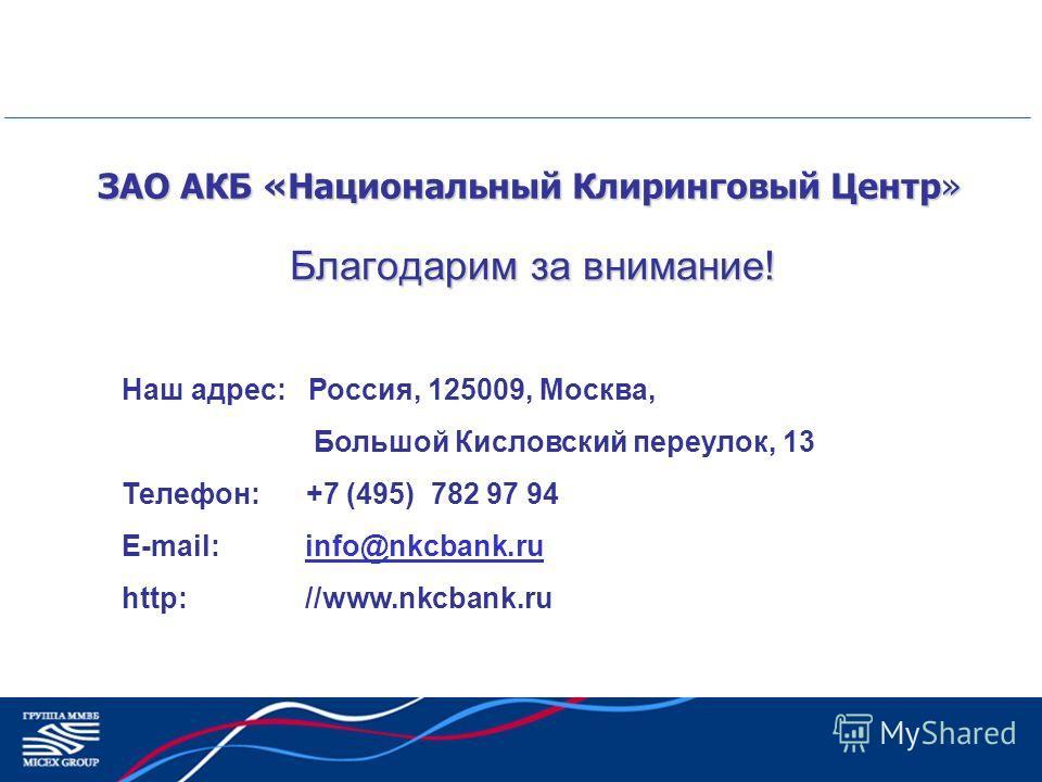 ЗАО АКБ «Национальный Клиринговый Центр» Благодарим за внимание! Наш адрес: Россия, 125009, Москва, Большой Кисловский переулок, 13 Телефон: +7 (495) 782 97 94 E-mail: info@nkcbank.ruinfo@nkcbank.ru http: //www.nkcbank.ru