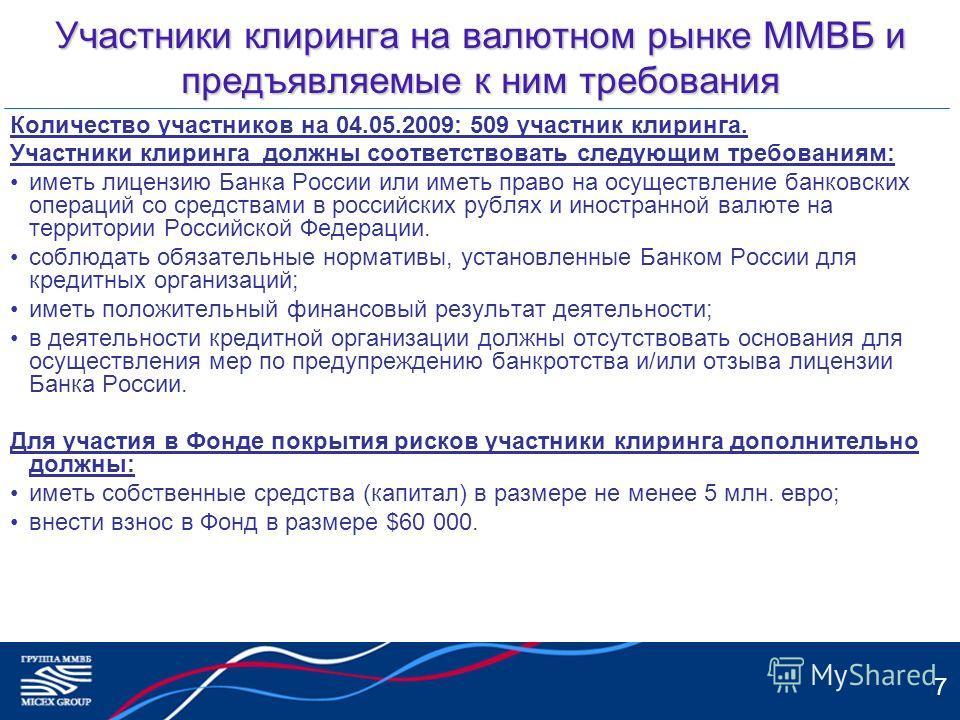 7 Участники клиринга на валютном рынке ММВБ и предъявляемые к ним требования Количество участников на 04.05.2009: 509 участник клиринга. Участники клиринга должны соответствовать следующим требованиям: иметь лицензию Банка России или иметь право на о