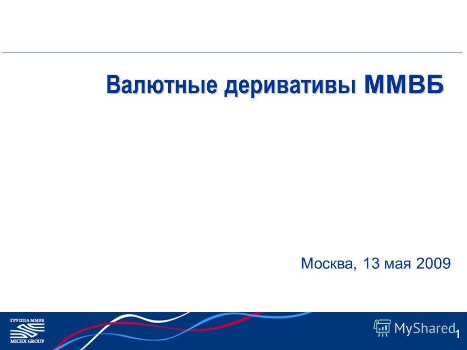 1 Валютные деривативы ММВБ Москва, 13 мая 2009