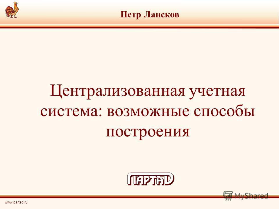 Централизованная учетная система: возможные способы построения Петр Лансков www.partad.ru
