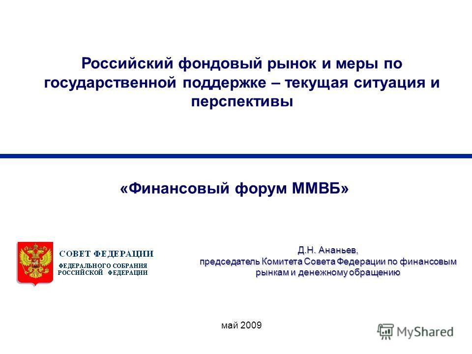 май 2009 Д.Н. Ананьев, председатель Комитета Совета Федерации по финансовым рынкам и денежному обращению Российский фондовый рынок и меры по государственной поддержке – текущая ситуация и перспективы «Финансовый форум ММВБ»