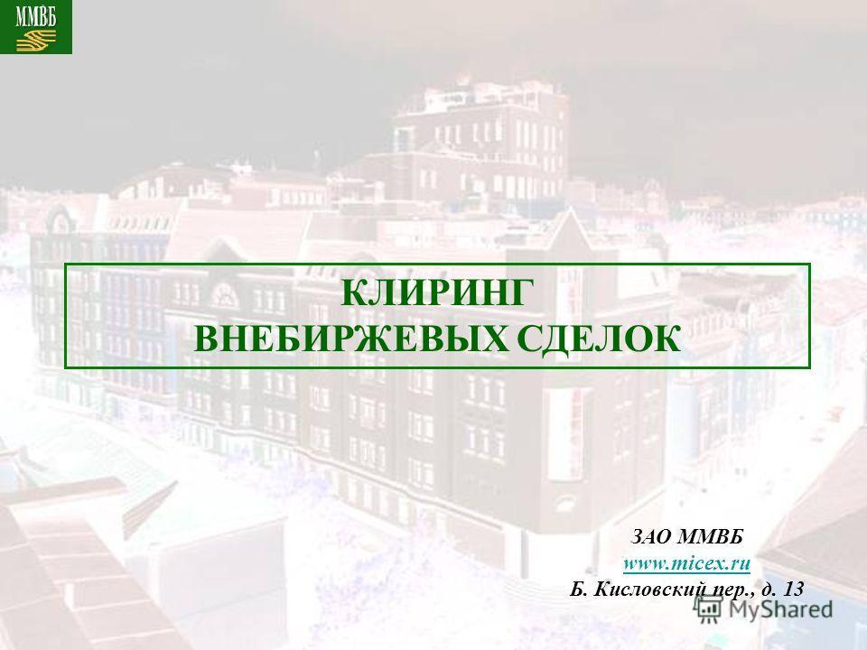 ЗАО ММВБ www.micex.ru Б. Кисловский пер., д. 13 КЛИРИНГ ВНЕБИРЖЕВЫХ СДЕЛОК