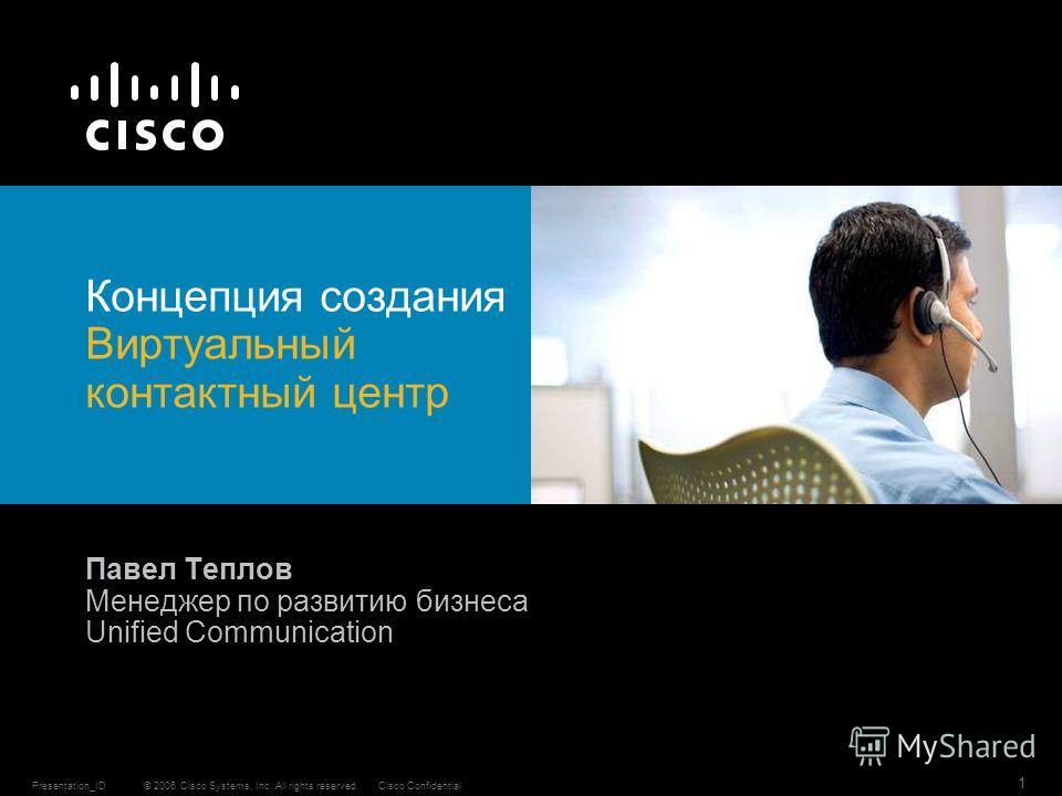 © 2006 Cisco Systems, Inc. All rights reserved.Cisco ConfidentialPresentation_ID 1 Концепция создания Виртуальный контактный центр Павел Теплов Менеджер по развитию бизнеса Unified Communication