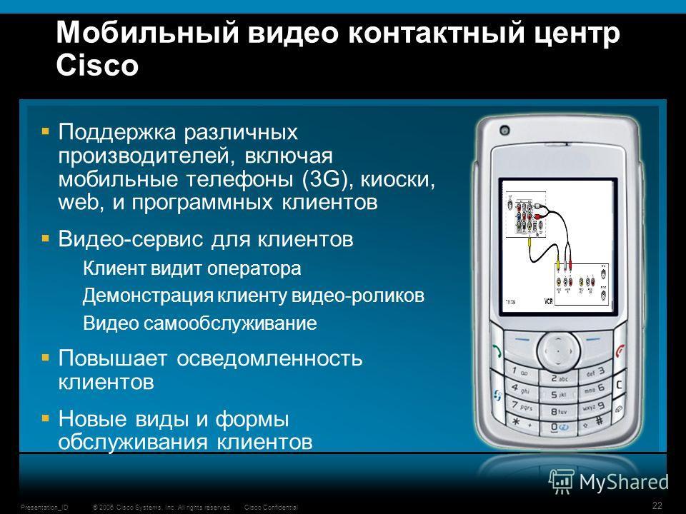 © 2006 Cisco Systems, Inc. All rights reserved.Cisco ConfidentialPresentation_ID 22 Мобильный видео контактный центр Cisco Поддержка различных производителей, включая мобильные телефоны (3G), киоски, web, и программных клиентов Видео-сервис для клиен