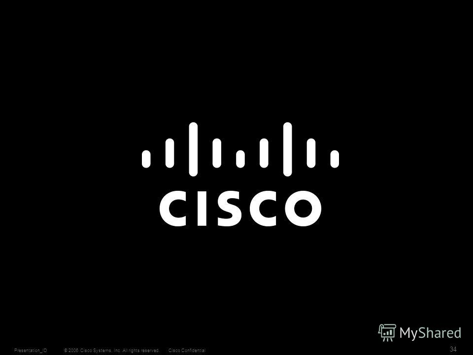 © 2006 Cisco Systems, Inc. All rights reserved.Cisco ConfidentialPresentation_ID 34