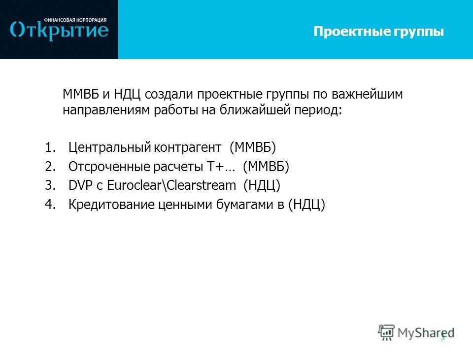 Проектные группы ММВБ и НДЦ создали проектные группы по важнейшим направлениям работы на ближайшей период: 1.Центральный контрагент (ММВБ) 2.Отсроченные расчеты T+… (ММВБ) 3.DVP с Euroclear\Clearstream (НДЦ) 4.Кредитование ценными бумагами в (НДЦ) 3