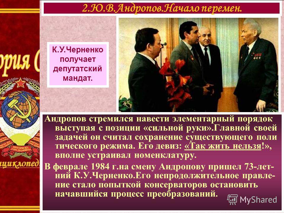 2.Ю.В.Андропов.Начало перемен. К.У.Черненко получает депутатский мандат. Андропов стремился навести элементарный порядок выступая с позиции «сильной руки».Главной своей задачей он считал сохранение существующего поли тического режима. Его девиз: «Так