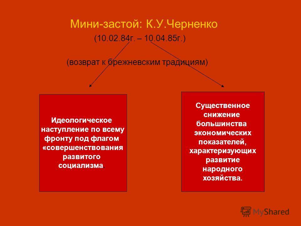 Мини-застой: К.У.Черненко (10.02.84г. – 10.04.85г.) (возврат к брежневским традициям) Идеологическое наступление по всему фронту под флагом «совершенствования развитого социализма. Существенное снижение большинства экономических показателей, характер