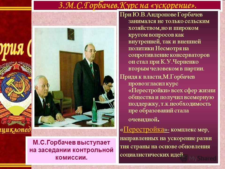 3.М.С.Горбачев.Курс на «ускорение». М.С.Горбачев выступает на заседании контрольной комиссии. При Ю.В.Андропове Горбачев занимался не только сельским хозяйством,но и широком кругом вопросов как внутренней, так и внешней политики Несмотря на сопротивл