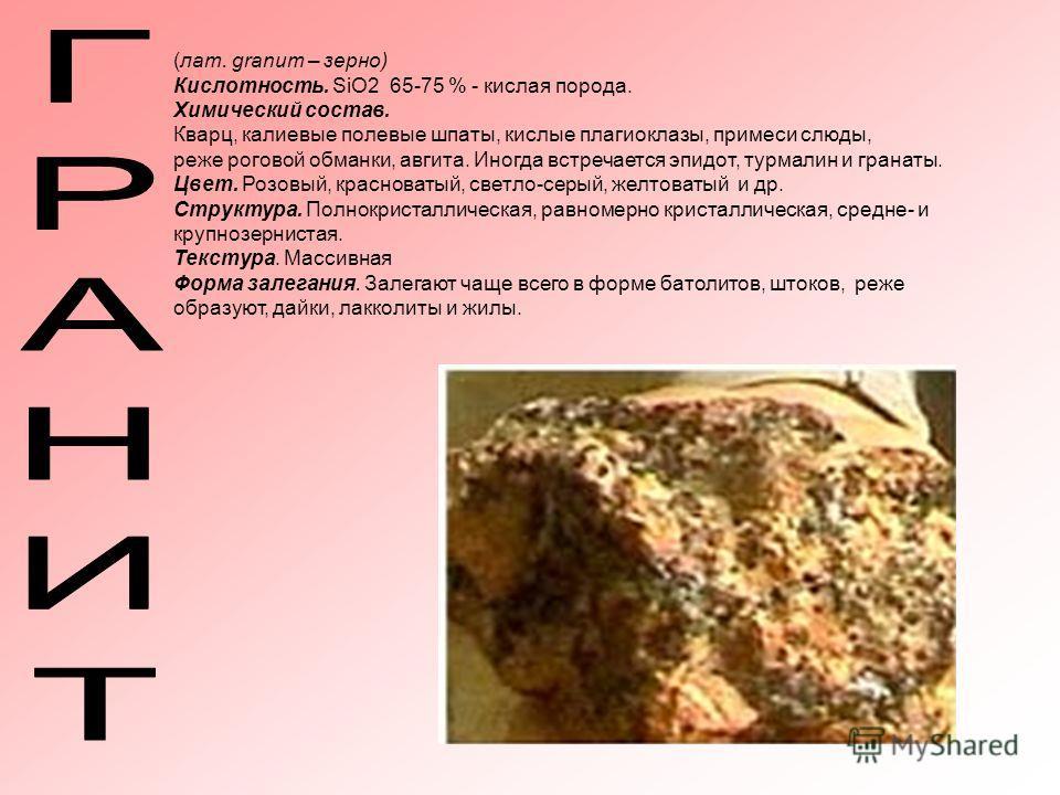 (лат. granum – зерно) Кислотность. SiO2 65-75 % - кислая порода. Химический состав. Кварц, калиевые полевые шпаты, кислые плагиоклазы, примеси слюды, реже роговой обманки, авгита. Иногда встречается эпидот, турмалин и гранаты. Цвет. Розовый, краснова