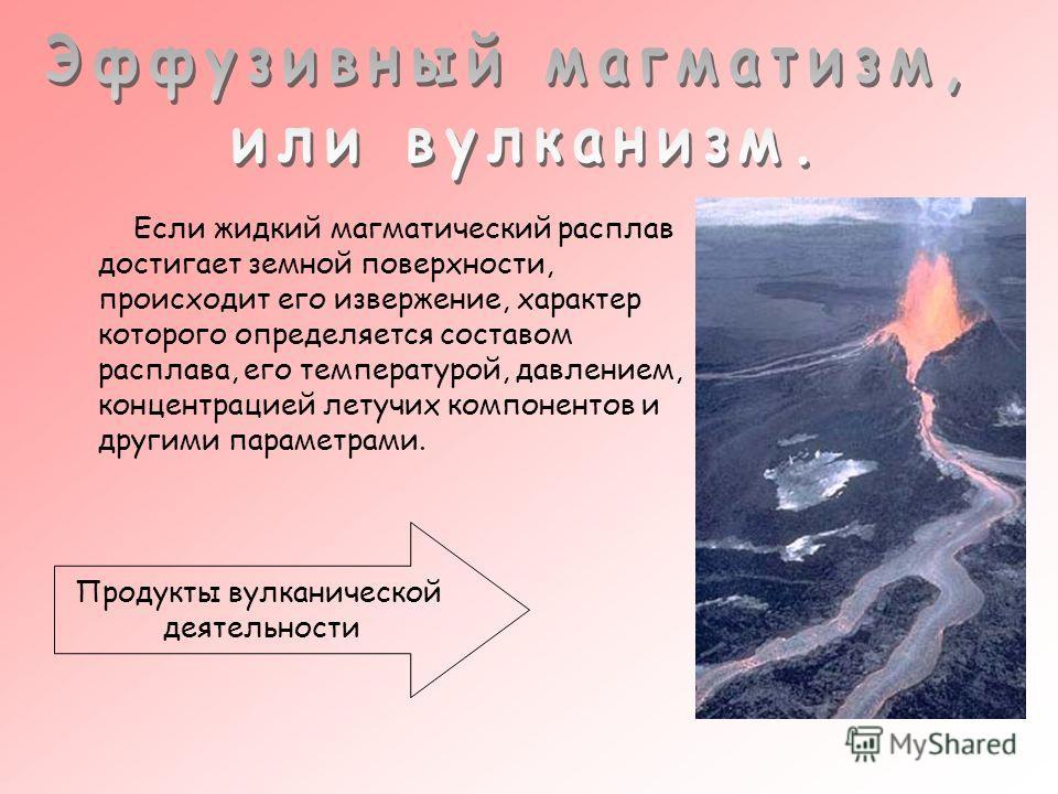 Если жидкий магматический расплав достигает земной поверхности, происходит его извержение, характер которого определяется составом расплава, его температурой, давлением, концентрацией летучих компонентов и другими параметрами. Продукты вулканической