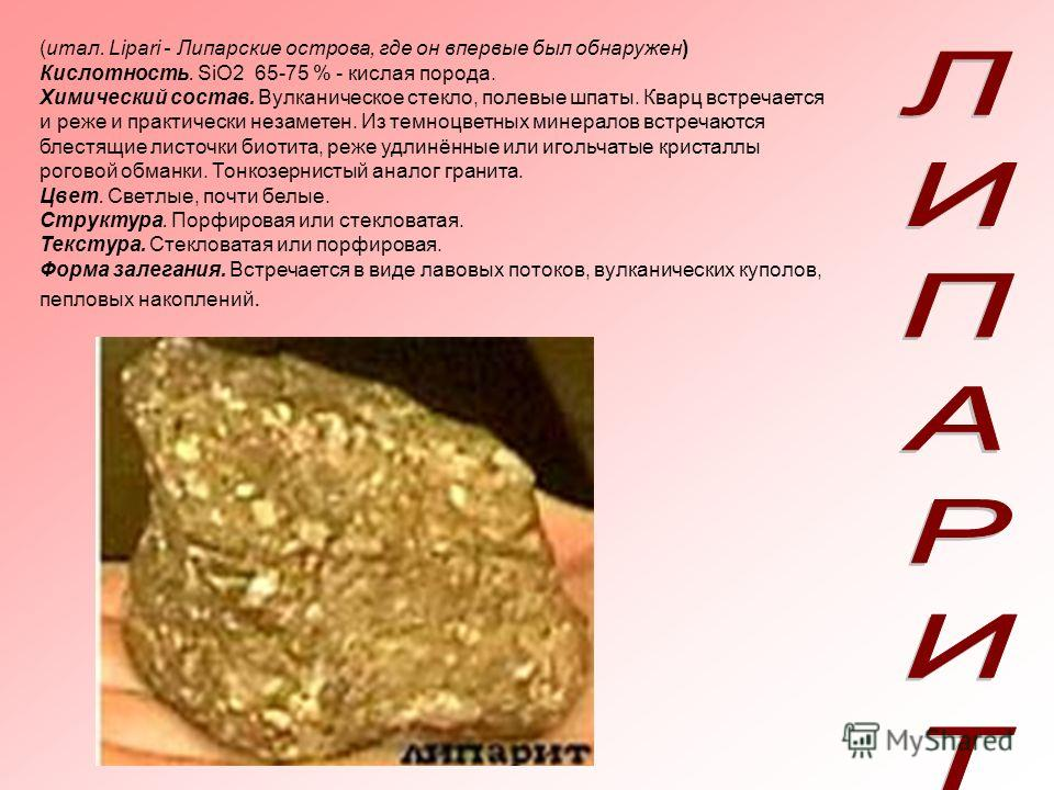 (итал. Lipari - Липарские острова, где он впервые был обнаружен) Кислотность. SiO2 65-75 % - кислая порода. Химический состав. Вулканическое стекло, полевые шпаты. Кварц встречается и реже и практически незаметен. Из темноцветных минералов встречаютс