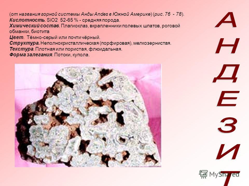 (от названия горной системы Анды Andes в Южной Америке) (рис. 76 - 78). Кислотность. SiO2 52-65 % - средняя порода. Химический состав. Плагиоклаз, вкрапленники полевых шпатов, роговой обманки, биотита Цвет. Тёмно-серый или почти чёрный. Структура. Не