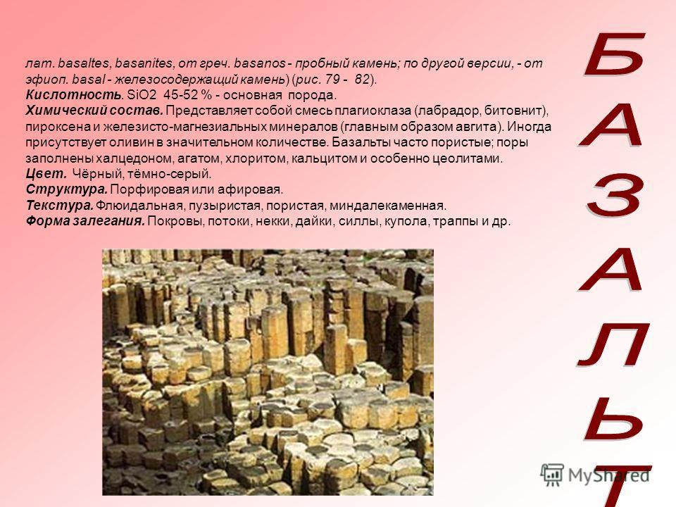 лат. basaltes, basanites, от греч. basanos - пробный камень; по другой версии, - от эфиоп. basal - железосодержащий камень) (рис. 79 - 82). Кислотность. SiO2 45-52 % - основная порода. Химический состав. Представляет собой смесь плагиоклаза (лабрадор