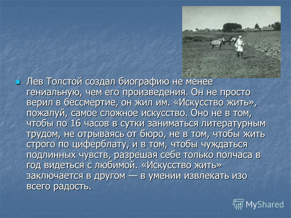 Лев Толстой создал биографию не менее гениальную, чем его произведения. Он не просто верил в бессмертие, он жил им. «Искусство жить», пожалуй, самое сложное искусство. Оно не в том, чтобы по 16 часов в сутки заниматься литературным трудом, не отрывая