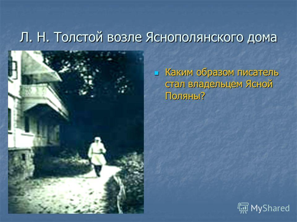 Л. Н. Толстой возле Яснополянского дома Каким образом писатель стал владельцем Ясной Поляны? Каким образом писатель стал владельцем Ясной Поляны?