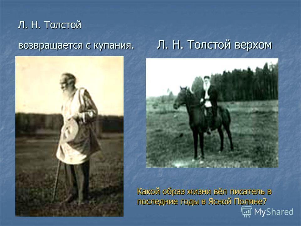 Л. Н. Толстой возвращается с купания. Л. Н. Толстой верхом Какой образ жизни вёл писатель в последние годы в Ясной Поляне?