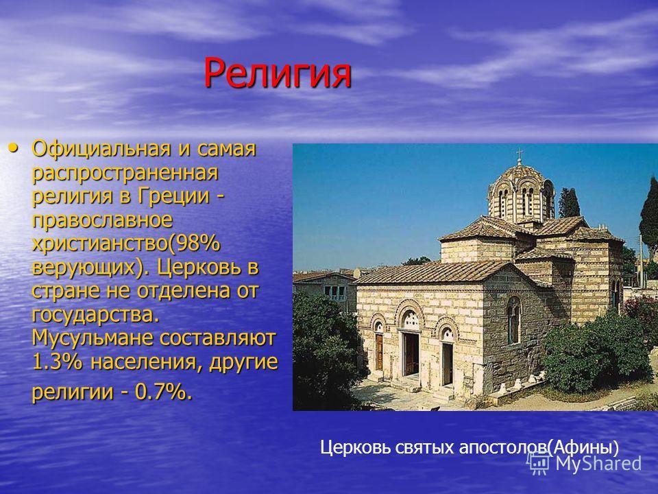 Религия Религия Официальная и самая распространенная религия в Греции - православное христианство(98% верующих). Церковь в стране не отделена от государства. Мусульмане составляют 1.3% населения, другие религии - 0.7%. Официальная и самая распростран
