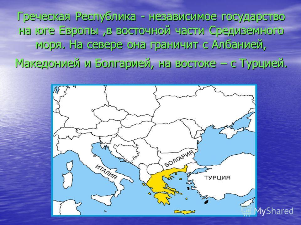 Греческая Республика - независимое государство на юге Европы,в восточной части Средиземного моря. На севере она граничит с Албанией, Македонией и Болгарией, на востоке – с Турцией.