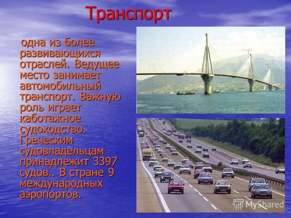 Транспорт Транспорт одна из более развивающихся отраслей. Ведущее место занимает автомобильный транспорт. Важную роль играет каботажное судоходство. Греческим судовладельцам принадлежит 3397 судов.. В стране 9 международных аэропортов. одна из более