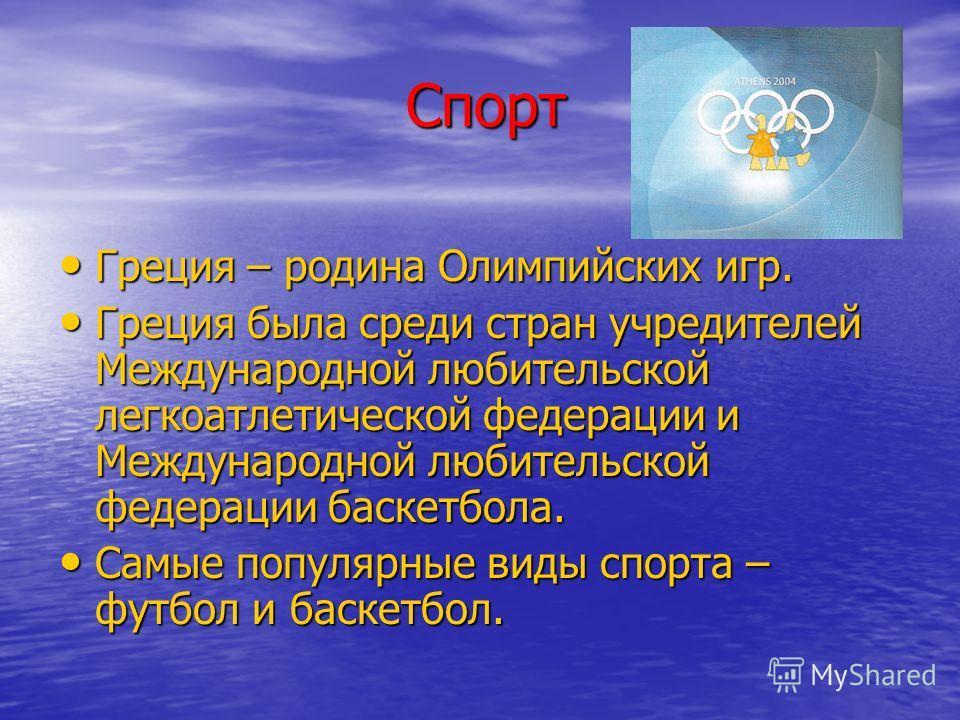 Спорт Спорт Греция – родина Олимпийских игр. Греция – родина Олимпийских игр. Греция была среди стран учредителей Международной любительской легкоатлетической федерации и Международной любительской федерации баскетбола. Греция была среди стран учреди